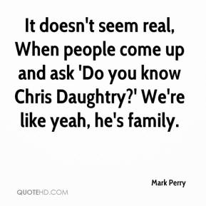 Mark Perry  - It doesn't seem real, When people come up and ask 'Do you know Chris Daughtry?' We're like yeah, he's family.