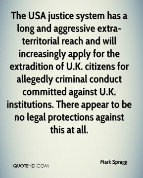 The USA justice system has a long and aggressive extra- territorial reach and will increasingly apply for the extradition of U.K. citizens for allegedly criminal conduct committed against U.K. institutions. There appear to be no legal protections against this at all.