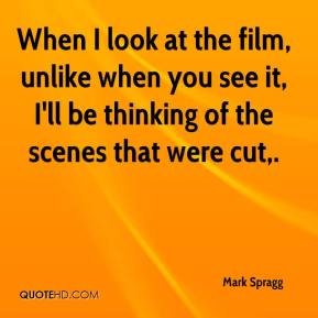 When I look at the film, unlike when you see it, I'll be thinking of the scenes that were cut.