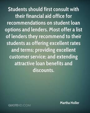 Martha Holler  - Students should first consult with their financial aid office for recommendations on student loan options and lenders. Most offer a list of lenders they recommend to their students as offering excellent rates and terms; providing excellent customer service; and extending attractive loan benefits and discounts.