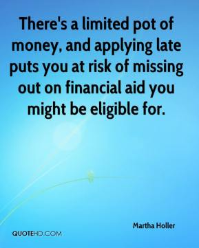 Martha Holler  - There's a limited pot of money, and applying late puts you at risk of missing out on financial aid you might be eligible for.