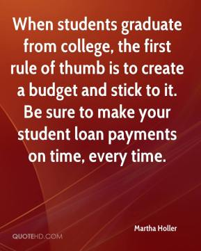 Martha Holler  - When students graduate from college, the first rule of thumb is to create a budget and stick to it. Be sure to make your student loan payments on time, every time.