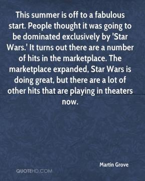 Martin Grove  - This summer is off to a fabulous start. People thought it was going to be dominated exclusively by 'Star Wars.' It turns out there are a number of hits in the marketplace. The marketplace expanded, Star Wars is doing great, but there are a lot of other hits that are playing in theaters now.