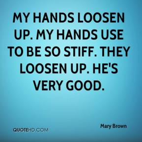 Mary Brown  - My hands loosen up. My hands use to be so stiff. They loosen up. He's very good.