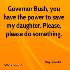 Mary Schindler  - Governor Bush, you have the power to save my daughter. Please, please do something.