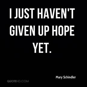 I just haven't given up hope yet.