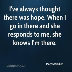 I've always thought there was hope. When I go in there and she responds to me, she knows I'm there.