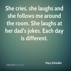 She cries, she laughs and she follows me around the room. She laughs at her dad's jokes. Each day is different.