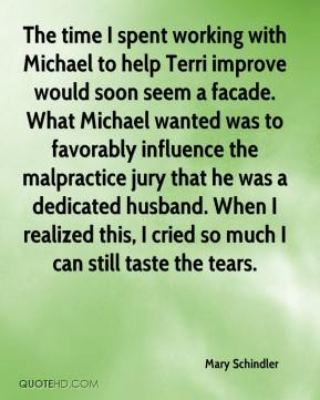 Mary Schindler  - The time I spent working with Michael to help Terri improve would soon seem a facade. What Michael wanted was to favorably influence the malpractice jury that he was a dedicated husband. When I realized this, I cried so much I can still taste the tears.