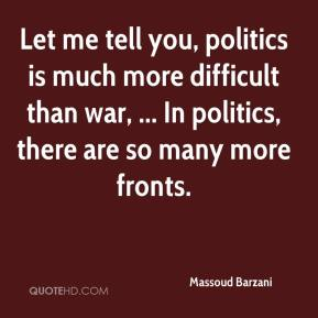 Let me tell you, politics is much more difficult than war, ... In politics, there are so many more fronts.