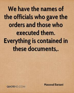We have the names of the officials who gave the orders and those who executed them. Everything is contained in these documents.