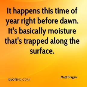 Matt Bragaw  - It happens this time of year right before dawn. It's basically moisture that's trapped along the surface.
