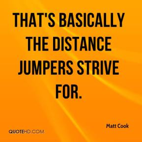 Matt Cook  - That's basically the distance jumpers strive for.