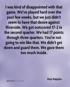 Matt Rabjohn  - I was kind of disappointed with that game. We've played hard over the past few weeks, but we just didn't seem to have that desire against Riverside. We got outscored 17-2 in the second quarter. We had 17 points through three quarters. You're not going to win like that. We didn't get down and guard them. We gave them too much inside.