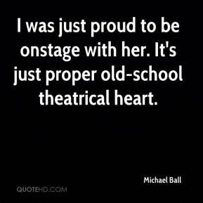 Michael Ball  - I was just proud to be onstage with her. It's just proper old-school theatrical heart.