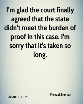 Michael Brennan  - I'm glad the court finally agreed that the state didn't meet the burden of proof in this case. I'm sorry that it's taken so long.