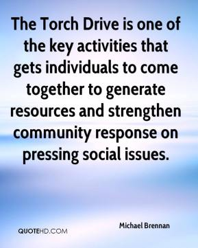 Michael Brennan  - The Torch Drive is one of the key activities that gets individuals to come together to generate resources and strengthen community response on pressing social issues.