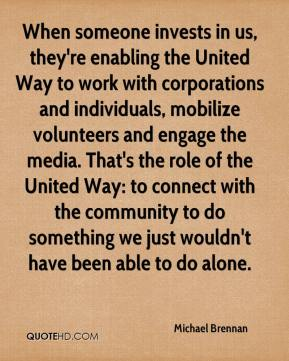 When someone invests in us, they're enabling the United Way to work with corporations and individuals, mobilize volunteers and engage the media. That's the role of the United Way: to connect with the community to do something we just wouldn't have been able to do alone.