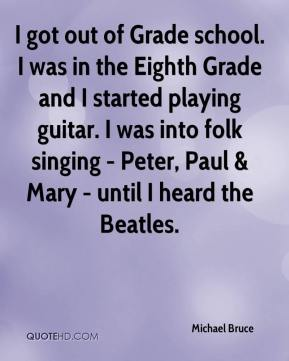 I got out of Grade school. I was in the Eighth Grade and I started playing guitar. I was into folk singing - Peter, Paul & Mary - until I heard the Beatles.