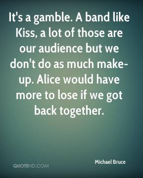 It's a gamble. A band like Kiss, a lot of those are our audience but we don't do as much make-up. Alice would have more to lose if we got back together.