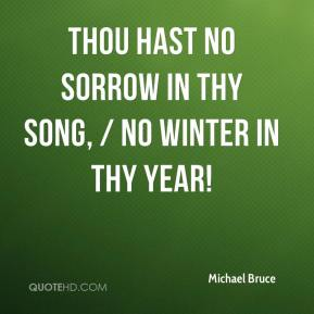 Michael Bruce  - Thou hast no sorrow in thy song, / No winter in thy year!
