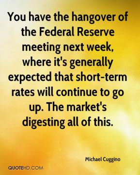 Michael Cuggino  - You have the hangover of the Federal Reserve meeting next week, where it's generally expected that short-term rates will continue to go up. The market's digesting all of this.