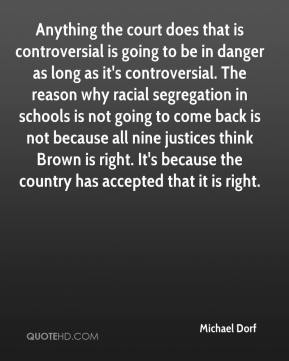 Anything the court does that is controversial is going to be in danger as long as it's controversial. The reason why racial segregation in schools is not going to come back is not because all nine justices think Brown is right. It's because the country has accepted that it is right.