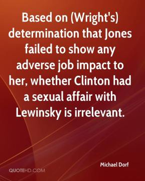 Michael Dorf  - Based on (Wright's) determination that Jones failed to show any adverse job impact to her, whether Clinton had a sexual affair with Lewinsky is irrelevant.