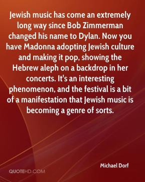 Jewish music has come an extremely long way since Bob Zimmerman changed his name to Dylan. Now you have Madonna adopting Jewish culture and making it pop, showing the Hebrew aleph on a backdrop in her concerts. It's an interesting phenomenon, and the festival is a bit of a manifestation that Jewish music is becoming a genre of sorts.