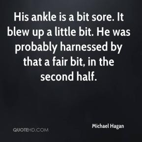 Michael Hagan  - His ankle is a bit sore. It blew up a little bit. He was probably harnessed by that a fair bit, in the second half.