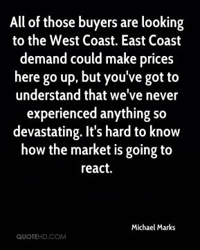 Michael Marks  - All of those buyers are looking to the West Coast. East Coast demand could make prices here go up, but you've got to understand that we've never experienced anything so devastating. It's hard to know how the market is going to react.
