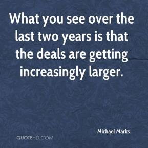 Michael Marks  - What you see over the last two years is that the deals are getting increasingly larger.