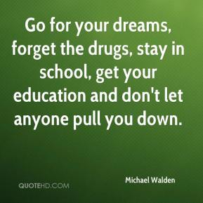 Michael Walden  - Go for your dreams, forget the drugs, stay in school, get your education and don't let anyone pull you down.