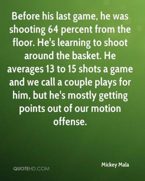 Mickey Mala  - Before his last game, he was shooting 64 percent from the floor. He's learning to shoot around the basket. He averages 13 to 15 shots a game and we call a couple plays for him, but he's mostly getting points out of our motion offense.