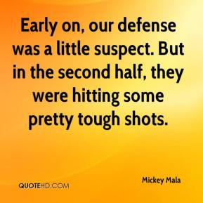 Mickey Mala  - Early on, our defense was a little suspect. But in the second half, they were hitting some pretty tough shots.