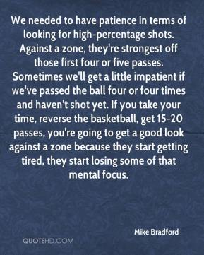 Mike Bradford  - We needed to have patience in terms of looking for high-percentage shots. Against a zone, they're strongest off those first four or five passes. Sometimes we'll get a little impatient if we've passed the ball four or four times and haven't shot yet. If you take your time, reverse the basketball, get 15-20 passes, you're going to get a good look against a zone because they start getting tired, they start losing some of that mental focus.