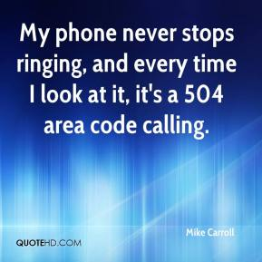 Mike Carroll  - My phone never stops ringing, and every time I look at it, it's a 504 area code calling.