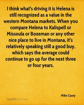 Mike Casey  - I think what's driving it is Helena is still recognized as a value in the western Montana markets. When you compare Helena to Kalispell or Missoula or Bozeman or any other nice place to live in Montana, it's relatively speaking still a good buy, which says the average could continue to go up for the next three or four years.