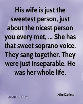 His wife is just the sweetest person, just about the nicest person you every met, ... She has that sweet soprano voice. They sang together. They were just inseparable. He was her whole life.