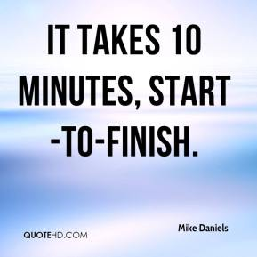 Mike Daniels  - It takes 10 minutes, start-to-finish.