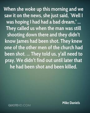 When she woke up this morning and we saw it on the news, she just said, `Well I was hoping I had had a bad dream,' ... They called us when the man was still shooting down there and they didn't know James had been shot. They knew one of the other men of the church had been shot. ... They told us, y'all need to pray. We didn't find out until later that he had been shot and been killed.