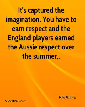 Mike Gatting  - It's captured the imagination. You have to earn respect and the England players earned the Aussie respect over the summer.