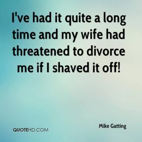 Mike Gatting  - I've had it quite a long time and my wife had threatened to divorce me if I shaved it off!