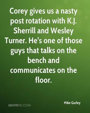 Mike Gurley  - Corey gives us a nasty post rotation with K.J. Sherrill and Wesley Turner. He's one of those guys that talks on the bench and communicates on the floor.