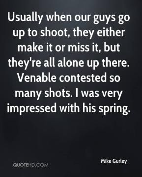 Mike Gurley  - Usually when our guys go up to shoot, they either make it or miss it, but they're all alone up there. Venable contested so many shots. I was very impressed with his spring.