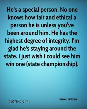 Mike Hayden  - He's a special person. No one knows how fair and ethical a person he is unless you've been around him. He has the highest degree of integrity. I'm glad he's staying around the state. I just wish I could see him win one (state championship).