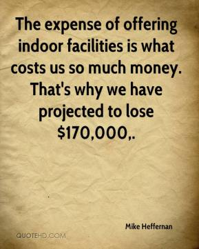 Mike Heffernan  - The expense of offering indoor facilities is what costs us so much money. That's why we have projected to lose $170,000.
