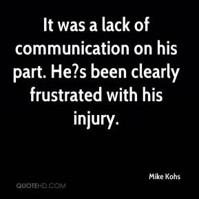 Mike Kohs  - It was a lack of communication on his part. He?s been clearly frustrated with his injury.