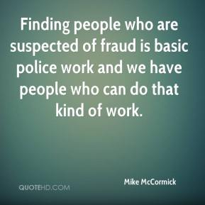 Mike McCormick  - Finding people who are suspected of fraud is basic police work and we have people who can do that kind of work.