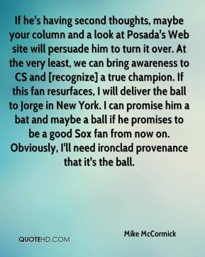Mike McCormick  - If he's having second thoughts, maybe your column and a look at Posada's Web site will persuade him to turn it over. At the very least, we can bring awareness to CS and [recognize] a true champion. If this fan resurfaces, I will deliver the ball to Jorge in New York. I can promise him a bat and maybe a ball if he promises to be a good Sox fan from now on. Obviously, I'll need ironclad provenance that it's the ball.
